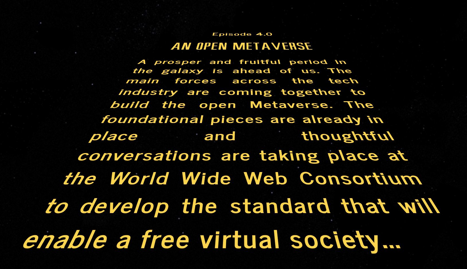 A prosper and fruitful period in the galaxy is ahead of us. The main forces across the tech industry are coming together to build the open Metaverse. The foundational pieces are already in place and thoughtful conversations are taking place at the World Wide Web Consortium to develop the standard that will enable a free virtual society...